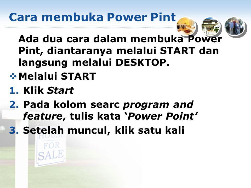 Cara membuka Power Pint Ada dua cara dalam membuka Power Pint, diantaranya melalui START dan langsung melalui DESKTOP.  Melalui START 1.Klik Start 2.