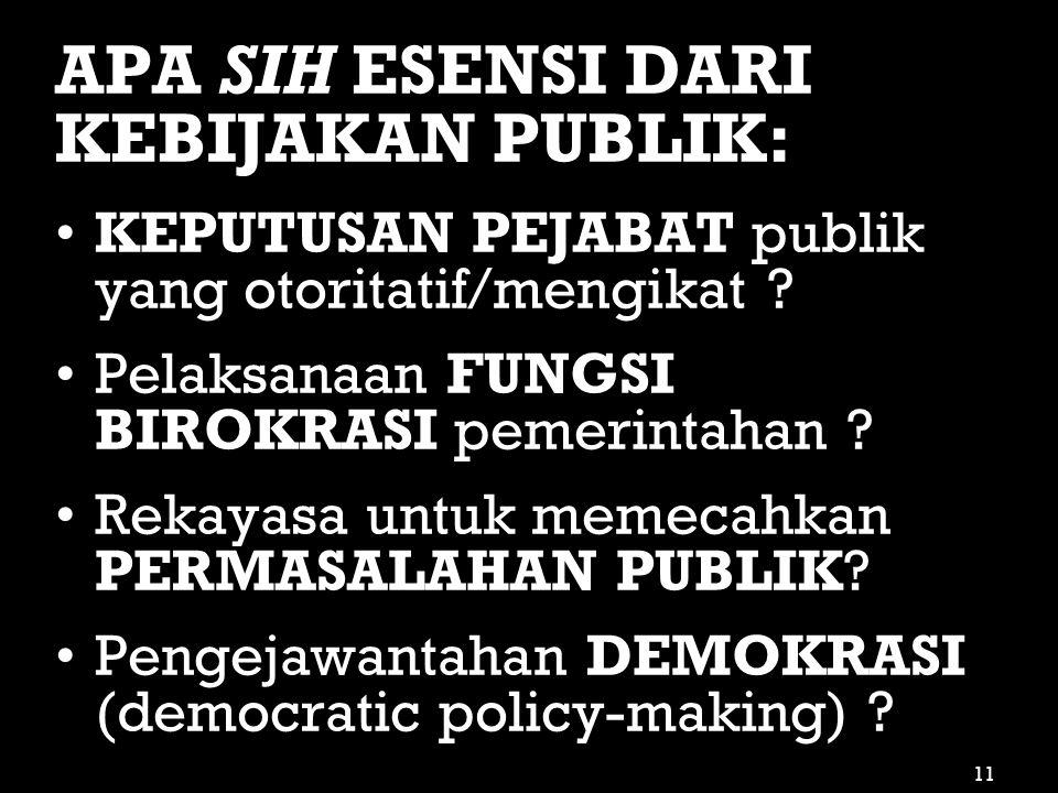APA SIH ESENSI DARI KEBIJAKAN PUBLIK: •KEPUTUSAN PEJABAT publik yang otoritatif/mengikat ? •Pelaksanaan FUNGSI BIROKRASI pemerintahan ? •Rekayasa untu