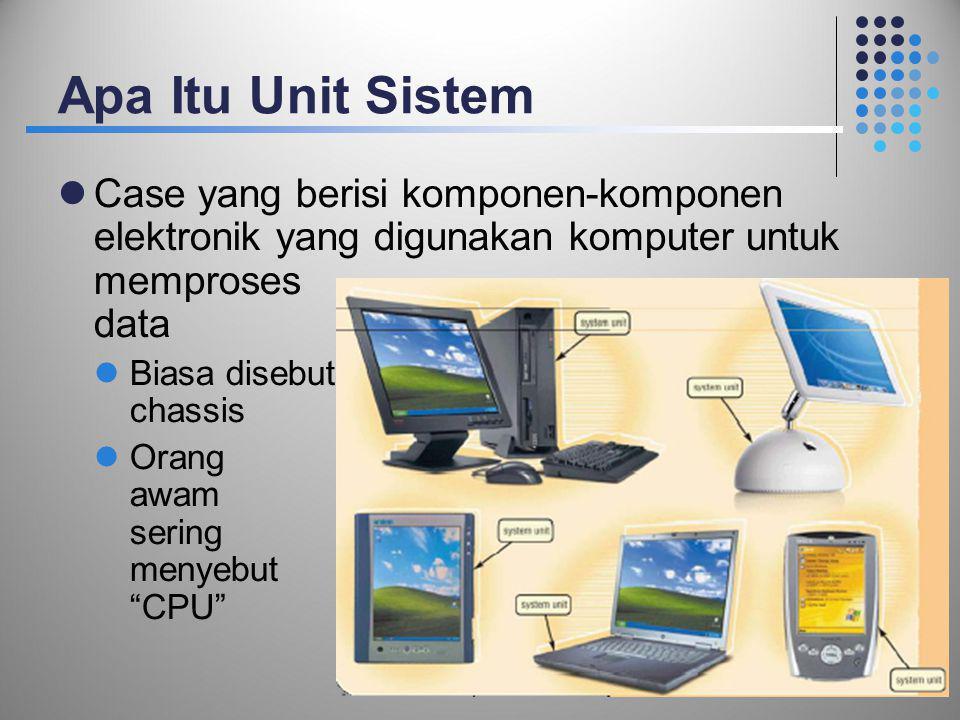 Apa Itu Unit Sistem  Case yang berisi komponen-komponen elektronik yang digunakan komputer untuk memproses data  Biasa disebut chassis  Orang awam