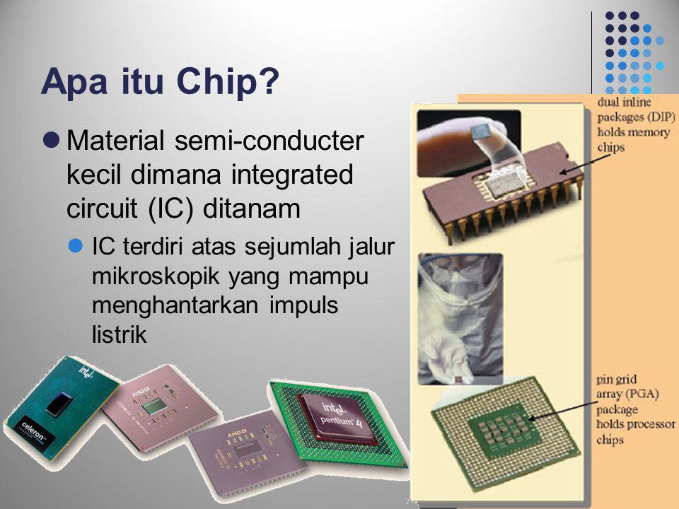 Apa itu Chip?  Material semi-conducter kecil dimana integrated circuit (IC) ditanam  IC terdiri atas sejumlah jalur mikroskopik yang mampu menghanta