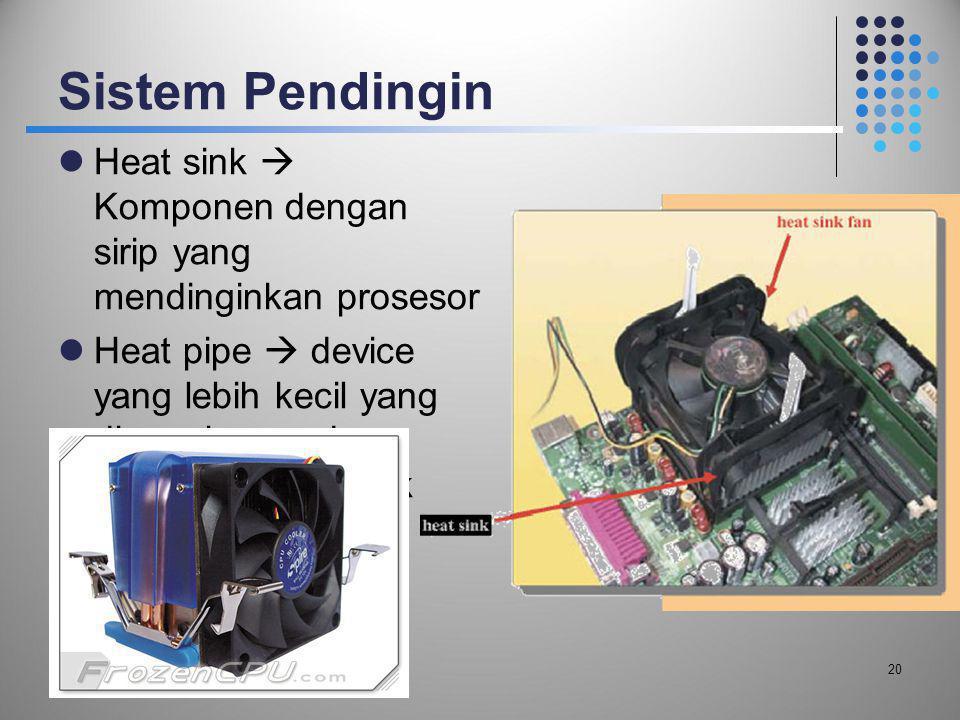Sistem Pendingin  Heat sink  Komponen dengan sirip yang mendinginkan prosesor  Heat pipe  device yang lebih kecil yang digunakan pada komputer not