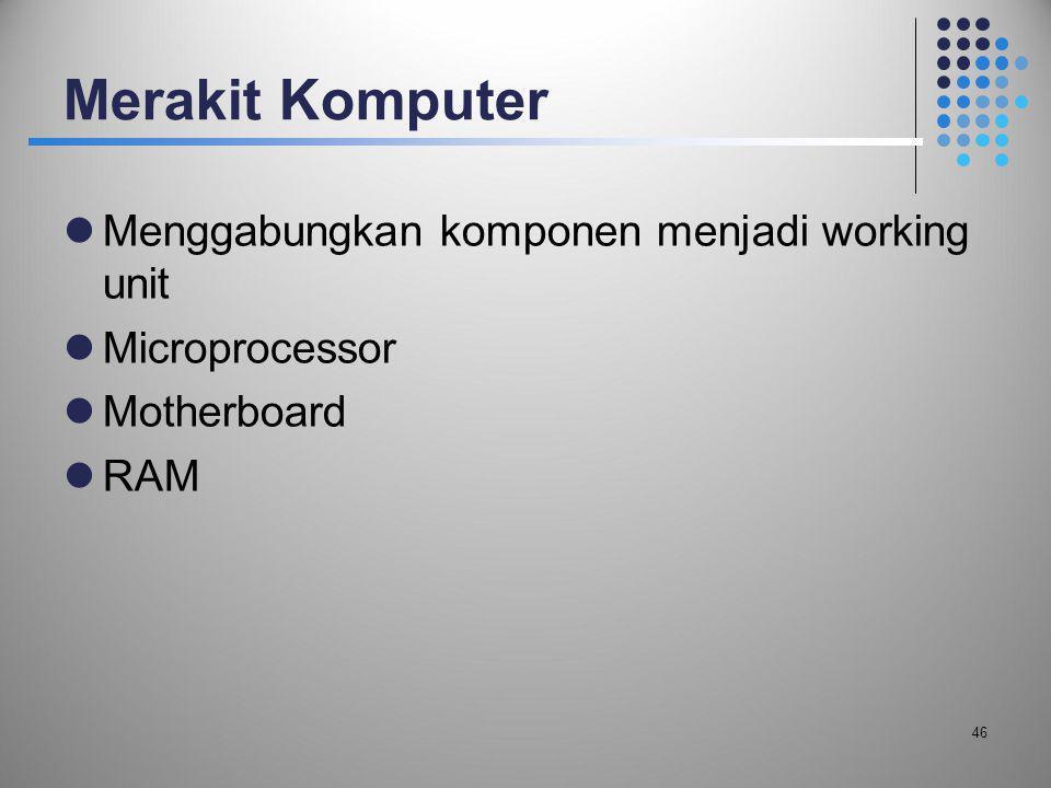 Merakit Komputer  Menggabungkan komponen menjadi working unit  Microprocessor  Motherboard  RAM 46