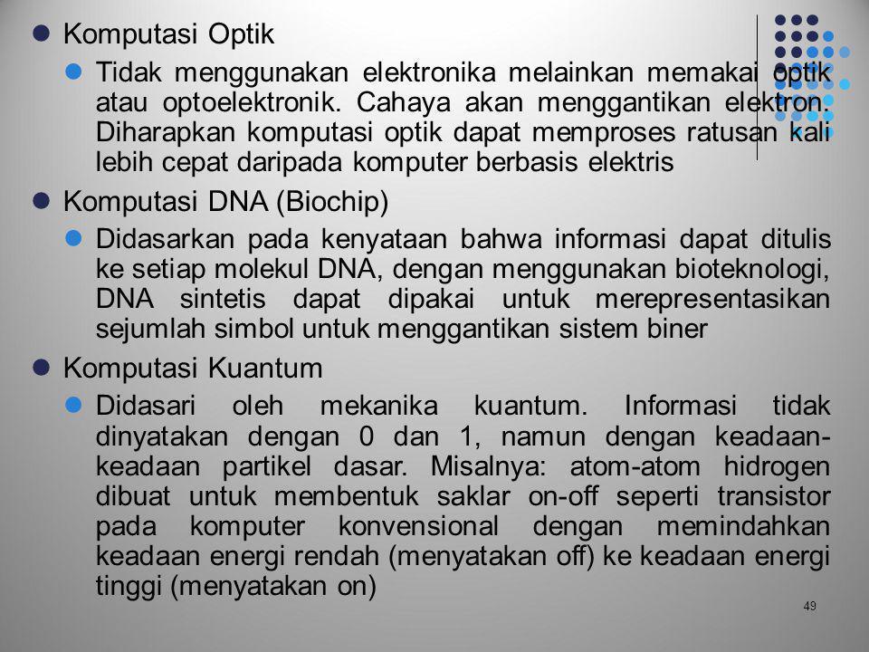  Komputasi Optik  Tidak menggunakan elektronika melainkan memakai optik atau optoelektronik. Cahaya akan menggantikan elektron. Diharapkan komputasi