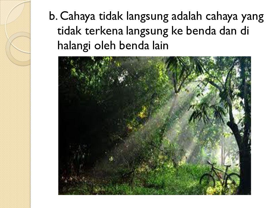 b. Cahaya tidak langsung adalah cahaya yang tidak terkena langsung ke benda dan di halangi oleh benda lain