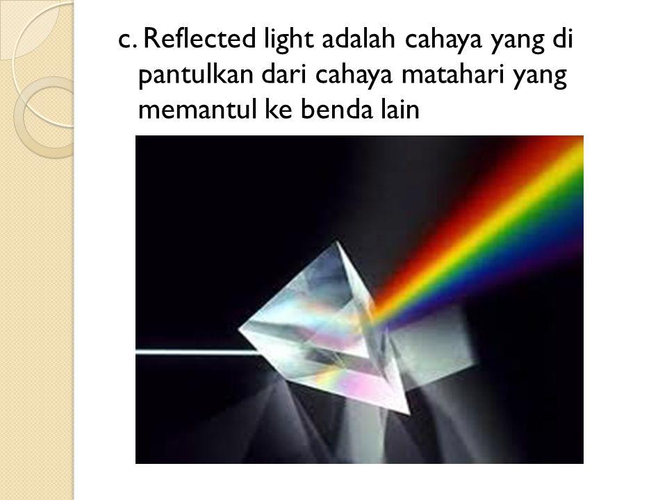 c. Reflected light adalah cahaya yang di pantulkan dari cahaya matahari yang memantul ke benda lain