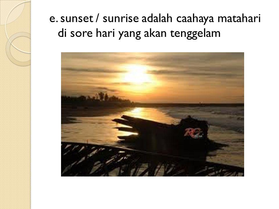 e. sunset / sunrise adalah caahaya matahari di sore hari yang akan tenggelam