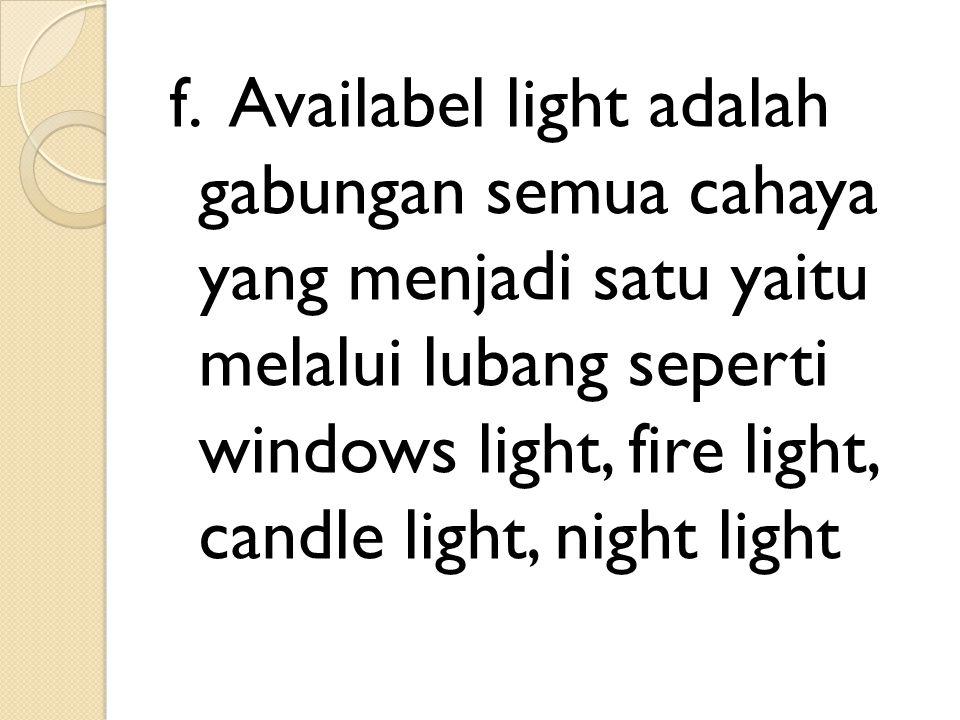 f. Availabel light adalah gabungan semua cahaya yang menjadi satu yaitu melalui lubang seperti windows light, fire light, candle light, night light
