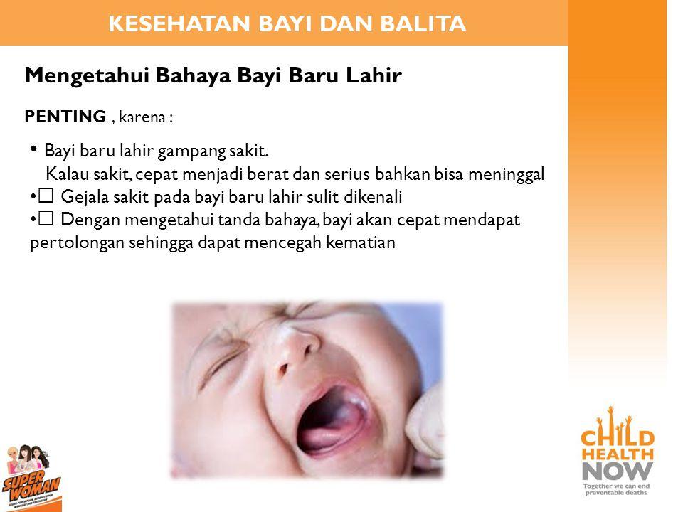 KESEHATAN BAYI DAN BALITA Mengetahui Bahaya Bayi Baru Lahir • Bayi baru lahir gampang sakit. Kalau sakit, cepat menjadi berat dan serius bahkan bisa m