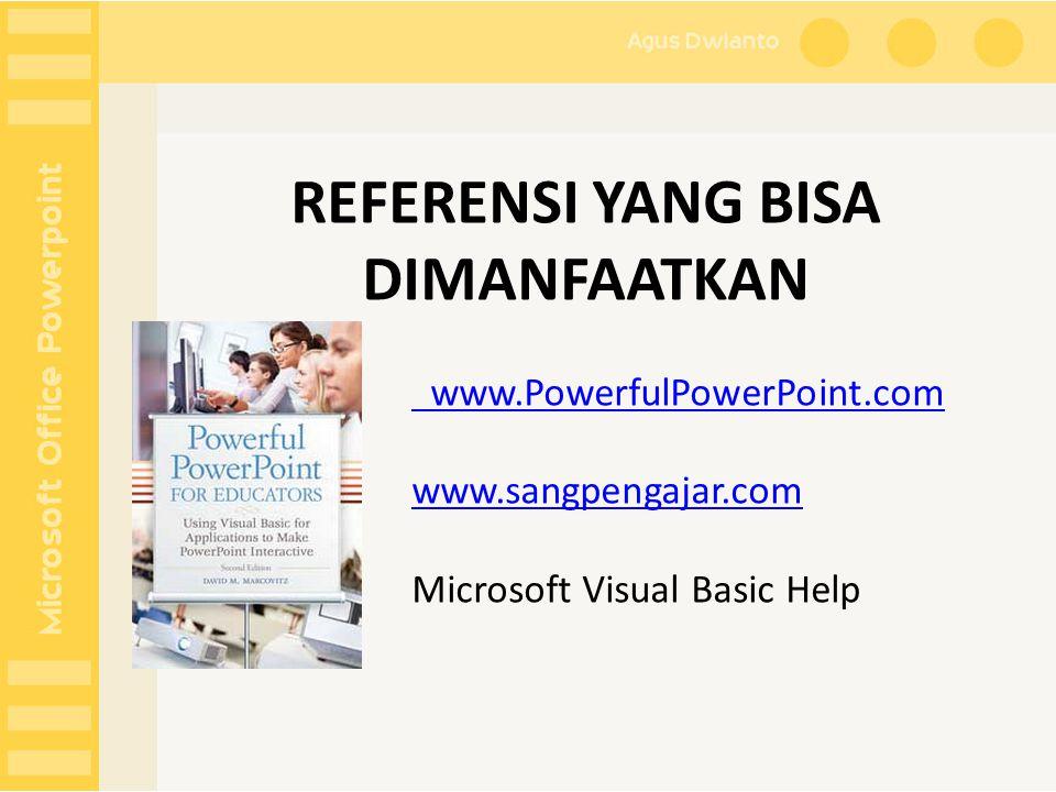 REFERENSI YANG BISA DIMANFAATKAN www.PowerfulPowerPoint.com www.sangpengajar.com Microsoft Visual Basic Help