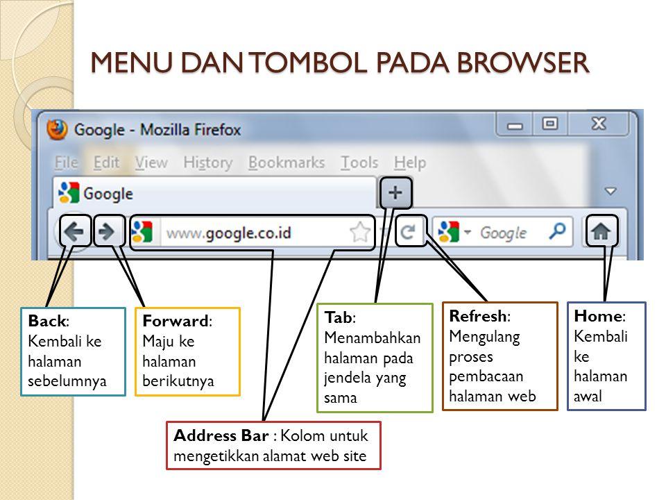 MENU DAN TOMBOL PADA BROWSER Back: Kembali ke halaman sebelumnya Forward: Maju ke halaman berikutnya Address Bar : Kolom untuk mengetikkan alamat web site Tab: Menambahkan halaman pada jendela yang sama Refresh: Mengulang proses pembacaan halaman web Home: Kembali ke halaman awal