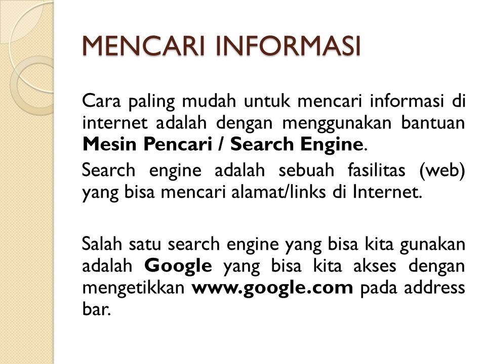 MENCARI INFORMASI Cara paling mudah untuk mencari informasi di internet adalah dengan menggunakan bantuan Mesin Pencari / Search Engine.