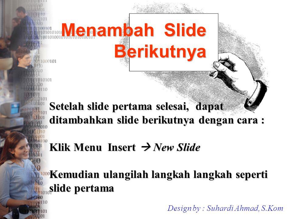 Menambah Slide Berikutnya Setelah slide pertama selesai, dapat ditambahkan slide berikutnya dengan cara : Klik Menu Insert  New Slide Kemudian ulangi