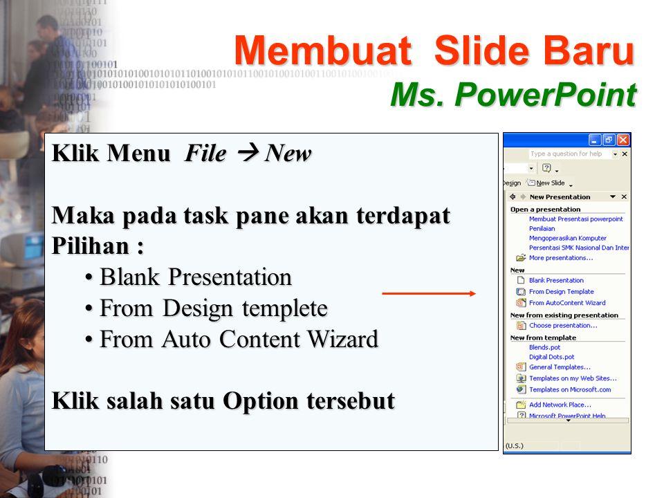 Membuat Slide Baru Ms. PowerPoint Klik Menu File  New Maka pada task pane akan terdapat Pilihan : • B• B• B• Blank Presentation • F• F• F• From Desig