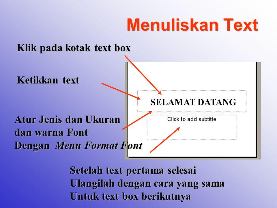 Menuliskan Text Klik pada kotak text box Ketikkan text SELAMAT DATANG Atur Jenis dan Ukuran dan warna Font Dengan Menu Format Font Setelah text pertam