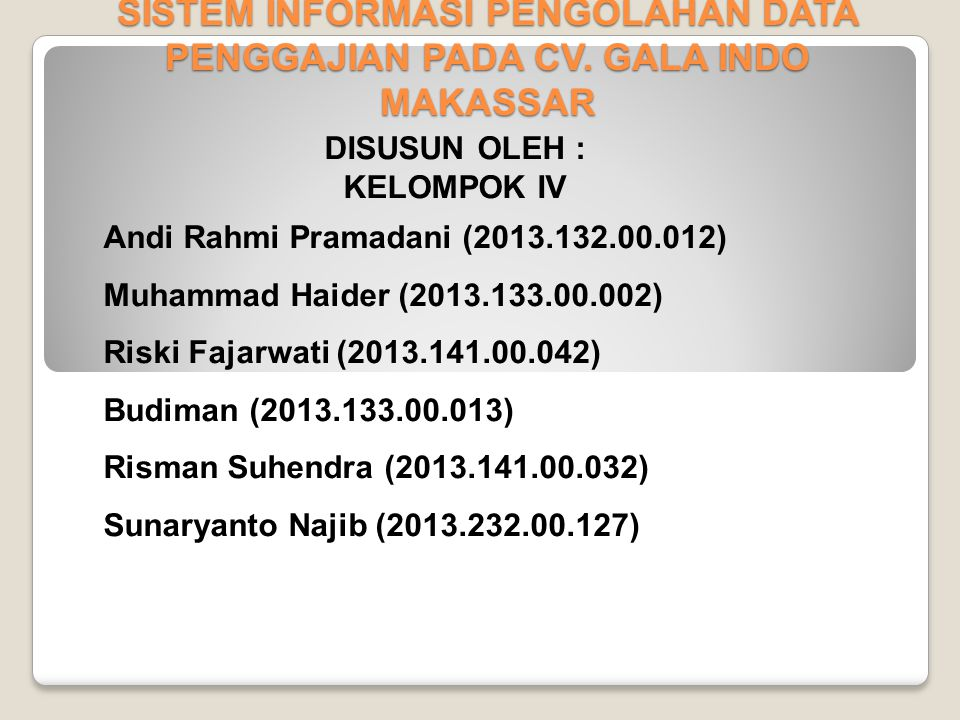 SISTEM INFORMASI PENGOLAHAN DATA PENGGAJIAN PADA CV. GALA INDO MAKASSAR DISUSUN OLEH : KELOMPOK IV Andi Rahmi Pramadani (2013.132.00.012) Muhammad Hai