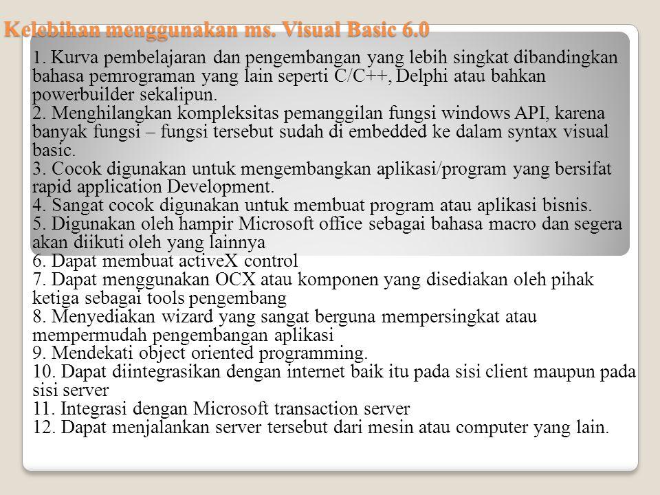 Kelebihan menggunakan ms. Visual Basic 6.0 1. Kurva pembelajaran dan pengembangan yang lebih singkat dibandingkan bahasa pemrograman yang lain seperti