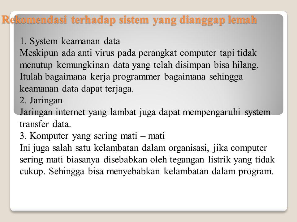 Rekomendasi terhadap sistem yang dianggap lemah 1. System keamanan data Meskipun ada anti virus pada perangkat computer tapi tidak menutup kemungkinan