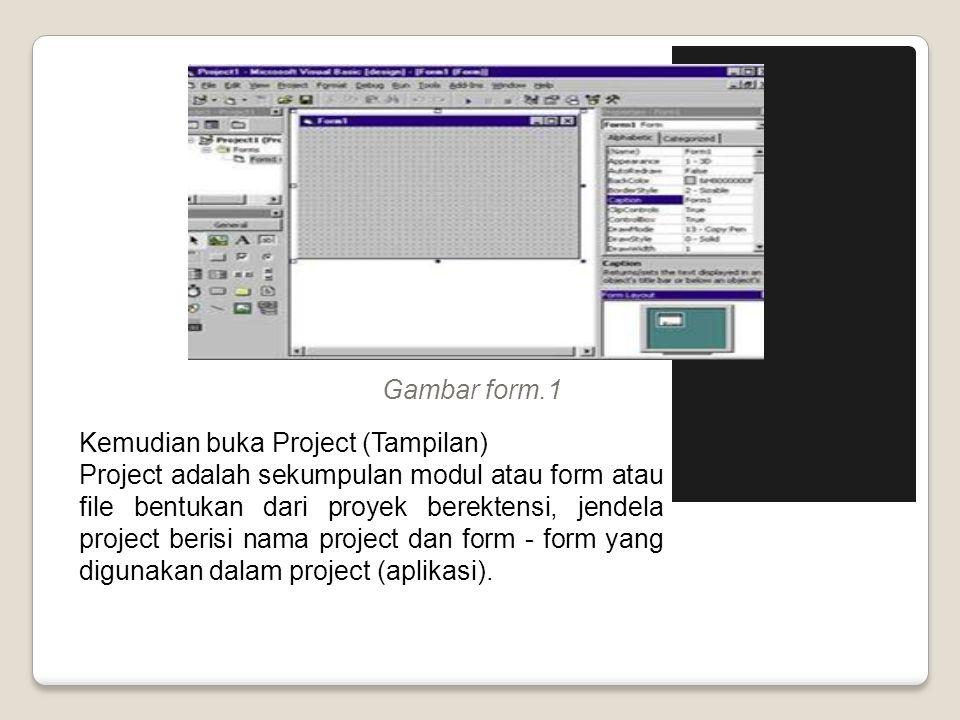 Gambar form.1 Kemudian buka Project (Tampilan) Project adalah sekumpulan modul atau form atau file bentukan dari proyek berektensi, jendela project be