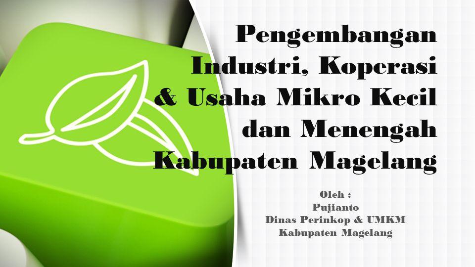 Oleh : Pujianto Dinas Perinkop & UMKM Kabupaten Magelang Pengembangan Industri, Koperasi & Usaha Mikro Kecil dan Menengah Kabupaten Magelang