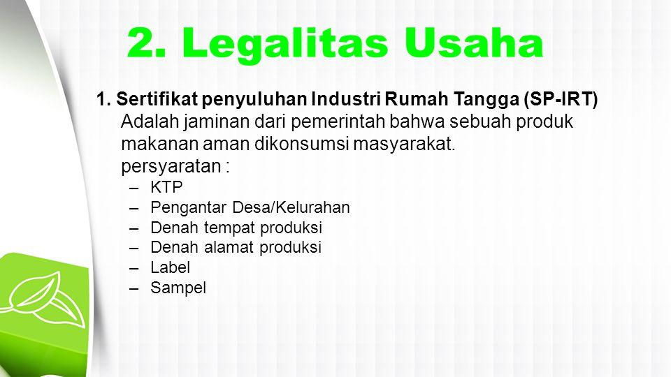 2. Legalitas Usaha 1. Sertifikat penyuluhan Industri Rumah Tangga (SP-IRT) Adalah jaminan dari pemerintah bahwa sebuah produk makanan aman dikonsumsi