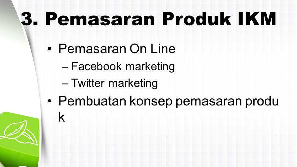 3. Pemasaran Produk IKM •Pemasaran On Line –Facebook marketing –Twitter marketing •Pembuatan konsep pemasaran produ k