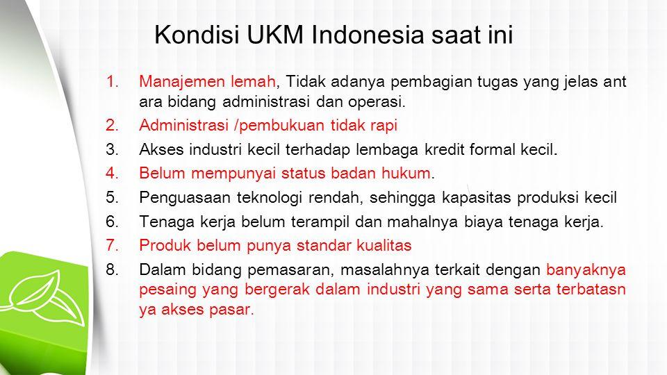 Kondisi UKM Indonesia saat ini 1.Manajemen lemah, Tidak adanya pembagian tugas yang jelas ant ara bidang administrasi dan operasi. 2.Administrasi /pem