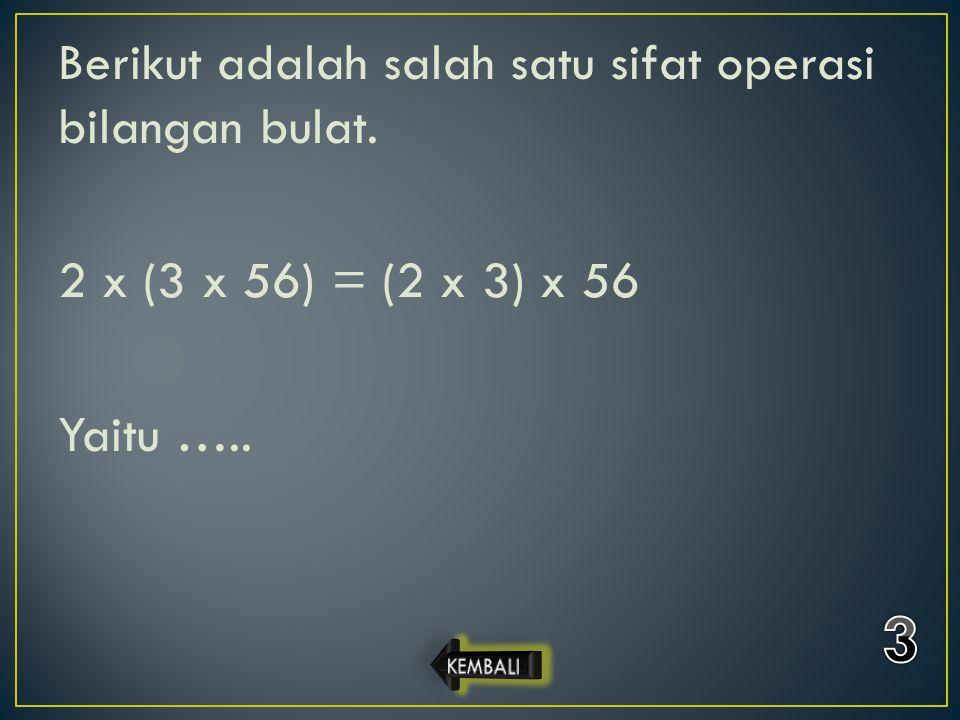 Berikut adalah salah satu sifat operasi bilangan bulat. 2 x (3 x 56) = (2 x 3) x 56 Yaitu …..