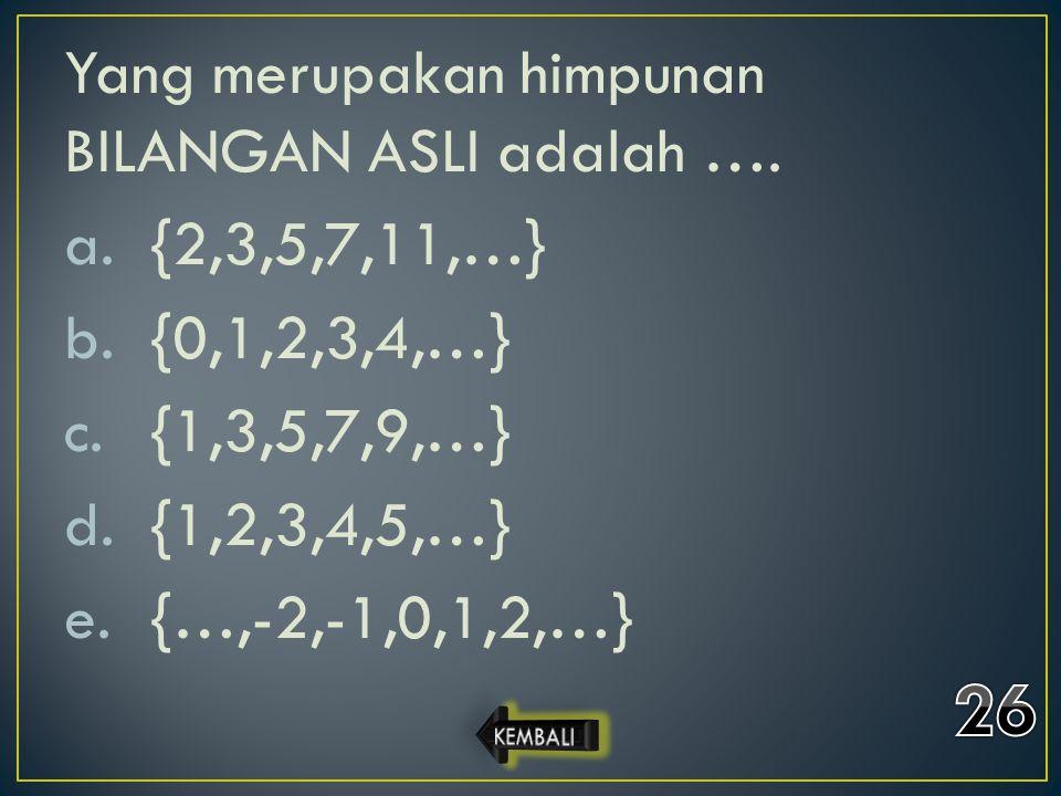 Yang merupakan himpunan BILANGAN ASLI adalah …. a.{2,3,5,7,11,…} b.{0,1,2,3,4,…} c.{1,3,5,7,9,…} d.{1,2,3,4,5,…} e.{…,-2,-1,0,1,2,…}