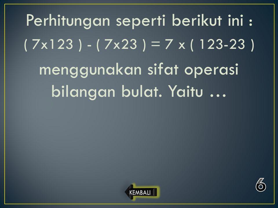 Perhitungan seperti berikut ini : ( 7x123 ) - ( 7x23 ) = 7 x ( 123-23 ) menggunakan sifat operasi bilangan bulat. Yaitu …
