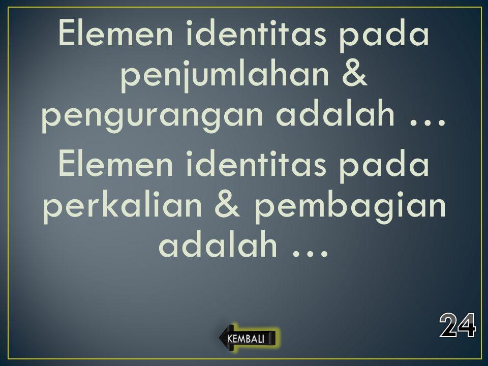Elemen identitas pada penjumlahan & pengurangan adalah … Elemen identitas pada perkalian & pembagian adalah …