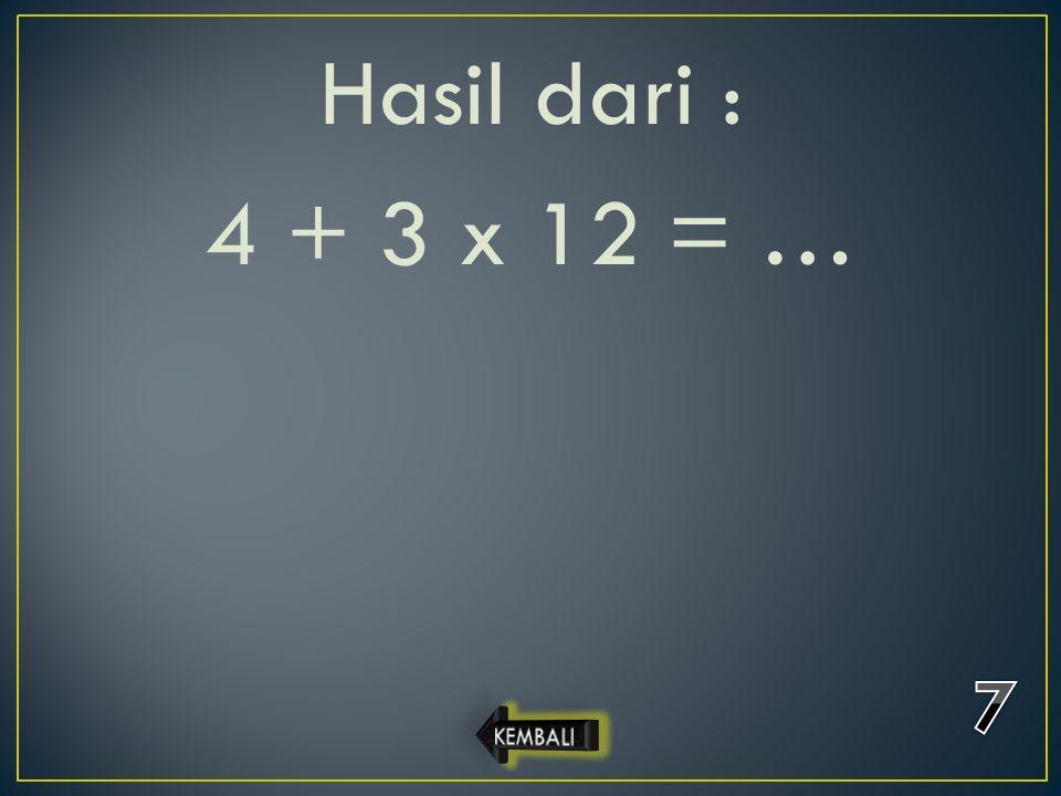 Hasil dari : 4 + 3 x 12 = …