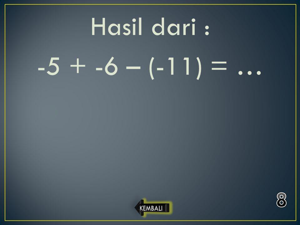 Hasil dari : -5 + -6 – (-11) = …