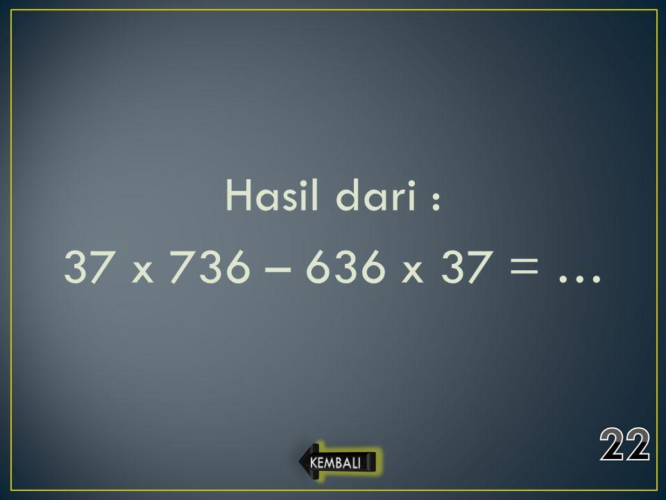 Hasil dari : 37 x 736 – 636 x 37 = …