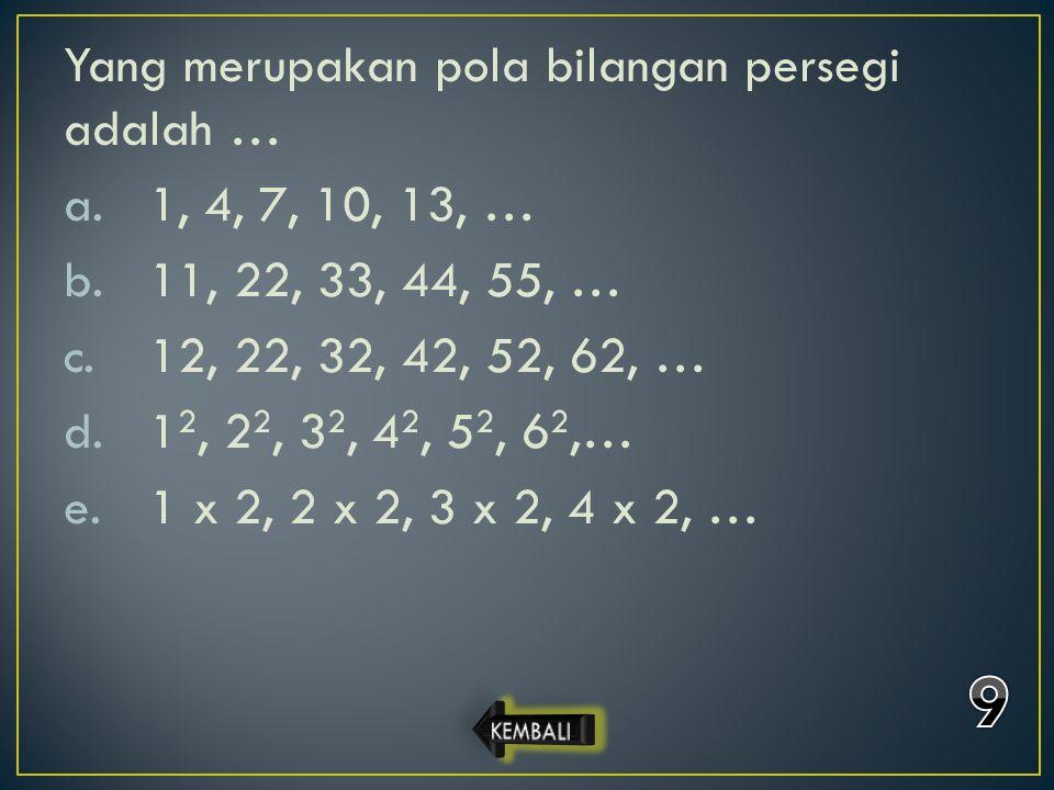 Yang merupakan pola bilangan persegi adalah … a.1, 4, 7, 10, 13, … b.11, 22, 33, 44, 55, … c.12, 22, 32, 42, 52, 62, … d.1 2, 2 2, 3 2, 4 2, 5 2, 6 2,