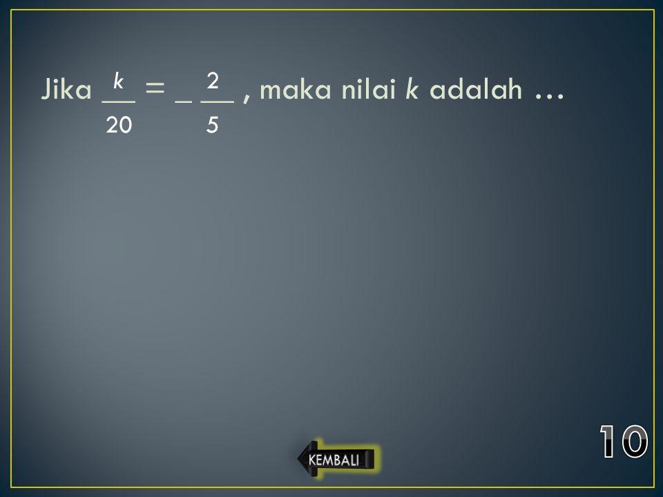 Jika __ = _ __, maka nilai k adalah … k 20 2 5