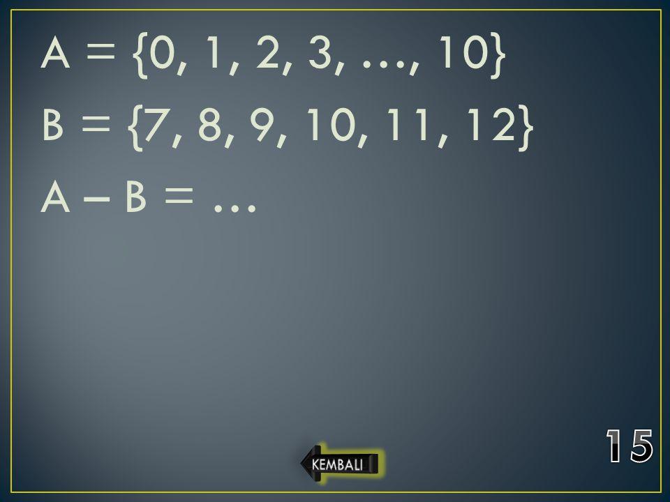 A = {0, 1, 2, 3, …, 10} B = {7, 8, 9, 10, 11, 12} A – B = …