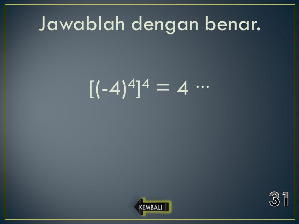 Jawablah dengan benar. [(-4) 4 ] 4 = 4 …