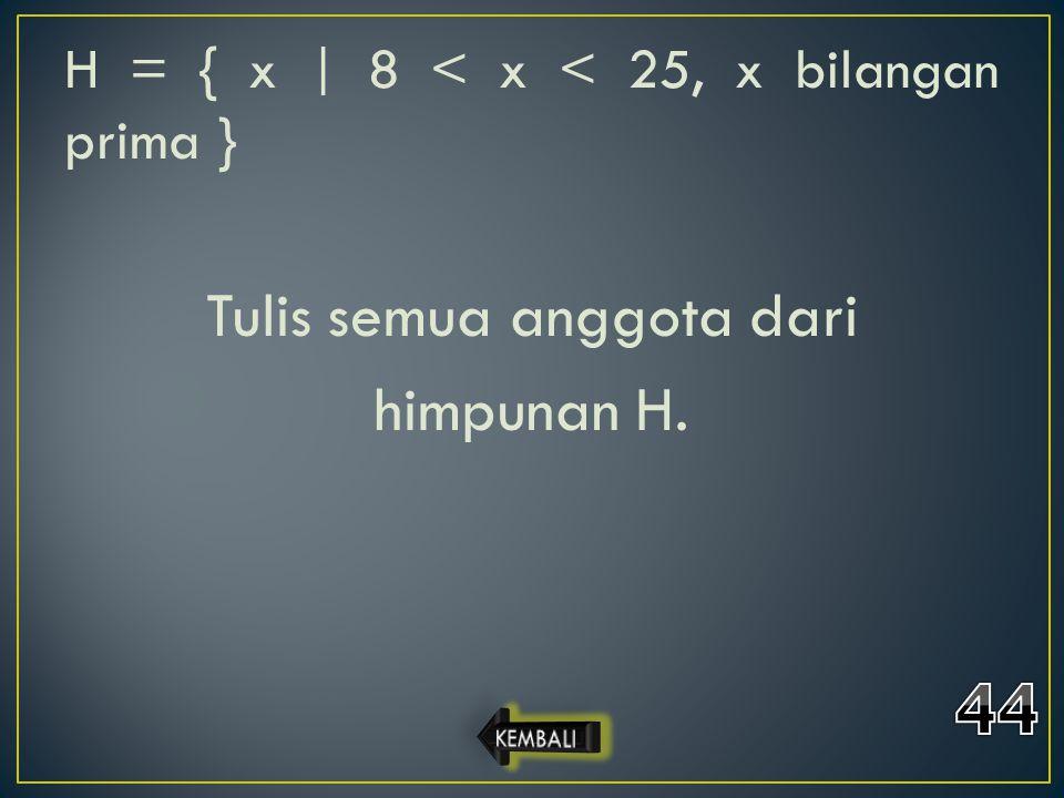 H = { x | 8 < x < 25, x bilangan prima } Tulis semua anggota dari himpunan H.
