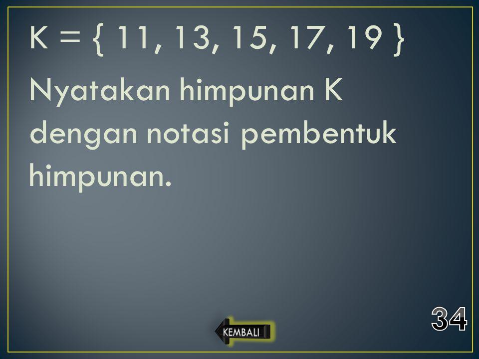 K = { 11, 13, 15, 17, 19 } Nyatakan himpunan K dengan notasi pembentuk himpunan.