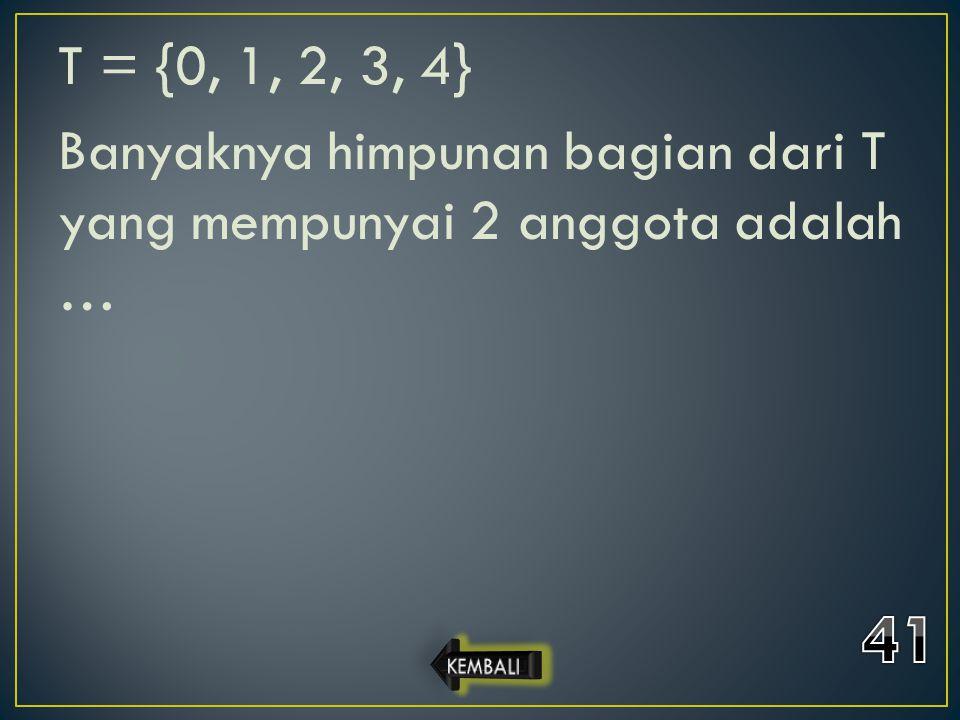 T = {0, 1, 2, 3, 4} Banyaknya himpunan bagian dari T yang mempunyai 2 anggota adalah …