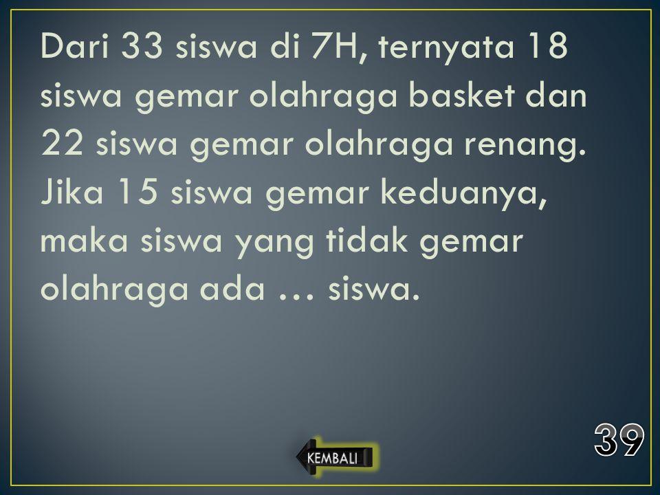 Dari 33 siswa di 7H, ternyata 18 siswa gemar olahraga basket dan 22 siswa gemar olahraga renang. Jika 15 siswa gemar keduanya, maka siswa yang tidak g