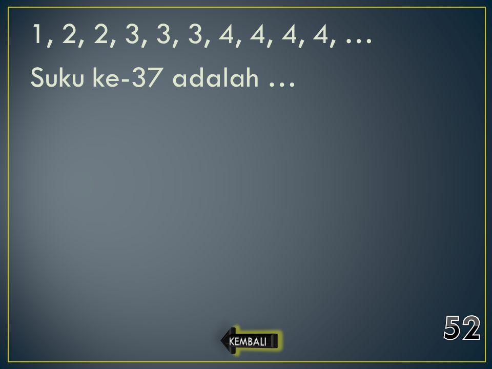 1, 2, 2, 3, 3, 3, 4, 4, 4, 4, … Suku ke-37 adalah …