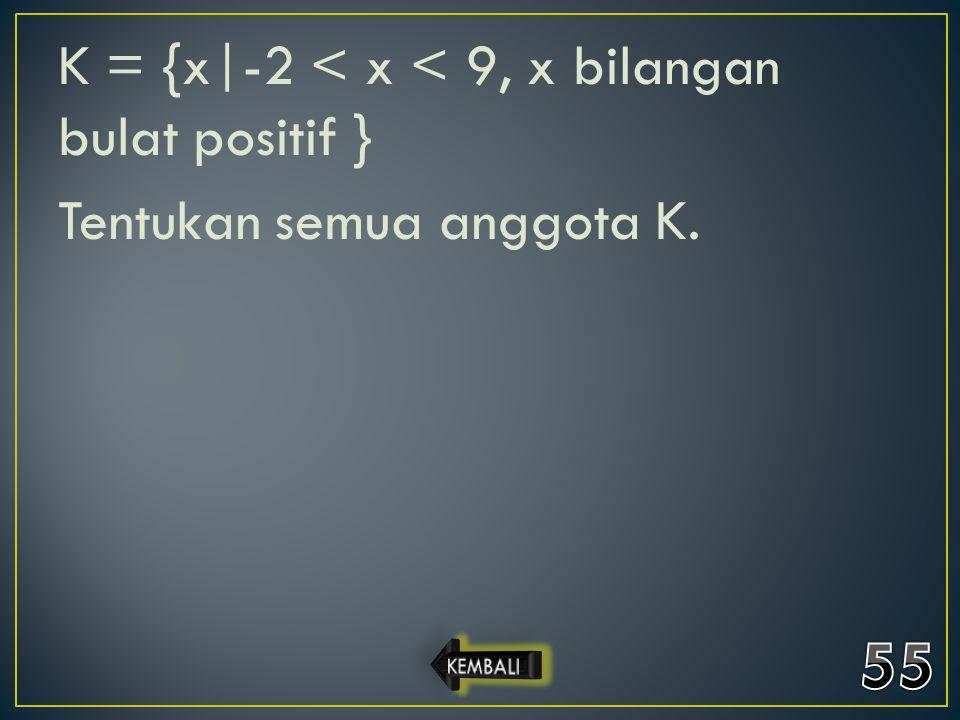 K = {x|-2 < x < 9, x bilangan bulat positif } Tentukan semua anggota K.