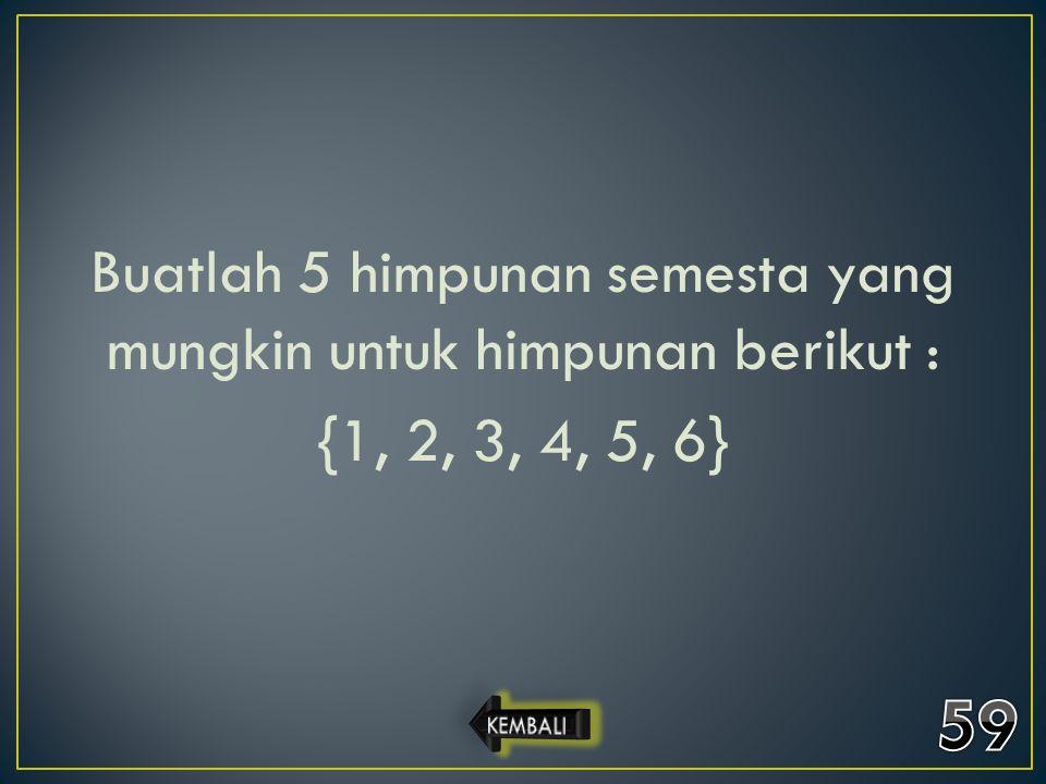 Buatlah 5 himpunan semesta yang mungkin untuk himpunan berikut : {1, 2, 3, 4, 5, 6}
