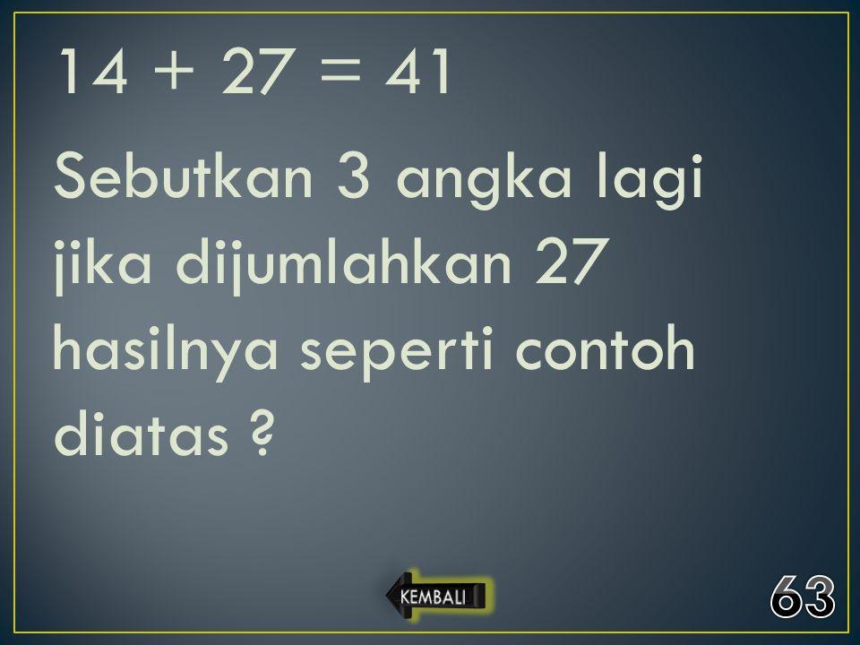 14 + 27 = 41 Sebutkan 3 angka lagi jika dijumlahkan 27 hasilnya seperti contoh diatas ?