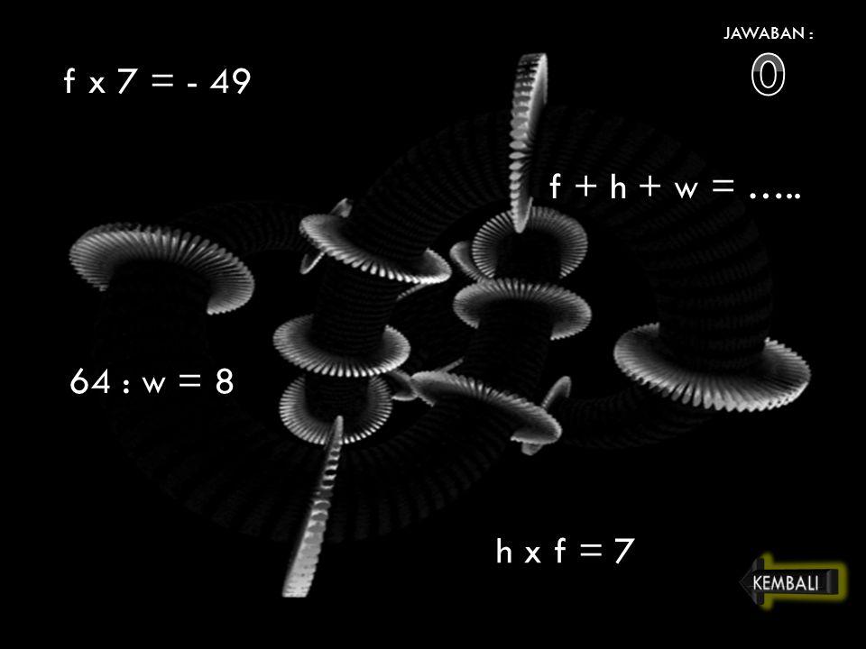 JAWABAN : f x 7 = - 49 64 : w = 8 h x f = 7 f + h + w = …..
