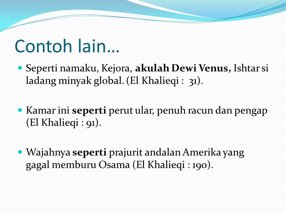 Contoh lain…  Seperti namaku, Kejora, akulah Dewi Venus, Ishtar si ladang minyak global. (El Khalieqi : 31).  Kamar ini seperti perut ular, penuh ra