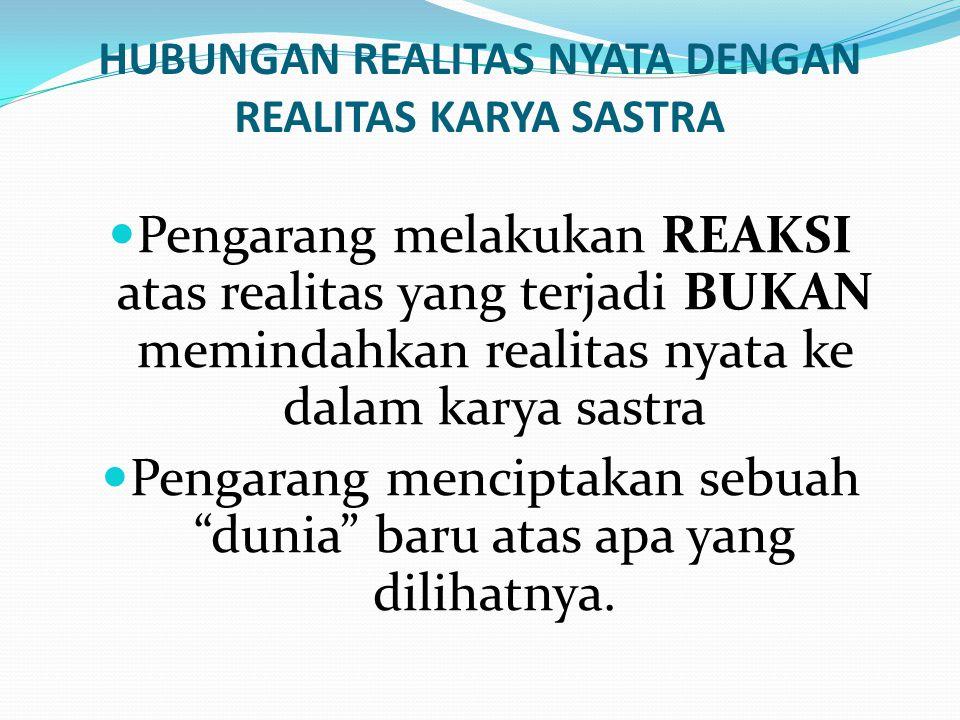 HUBUNGAN REALITAS NYATA DENGAN REALITAS KARYA SASTRA  Pengarang melakukan REAKSI atas realitas yang terjadi BUKAN memindahkan realitas nyata ke dalam