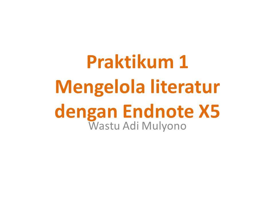 Praktikum 1 Mengelola literatur dengan Endnote X5 Wastu Adi Mulyono
