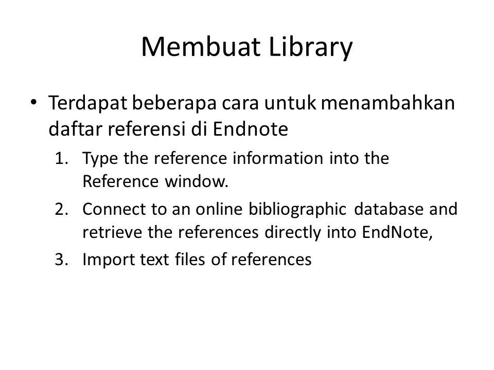 Membuat Library • Terdapat beberapa cara untuk menambahkan daftar referensi di Endnote 1.Type the reference information into the Reference window. 2.C